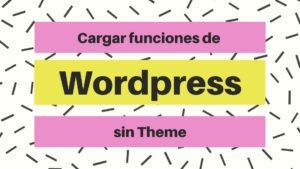 Cargar funcionalidades de Wordpress sin theme