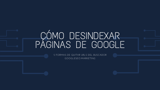 Cómo desindexar páginas de Google. 5 formas de quitar URLs del buscador